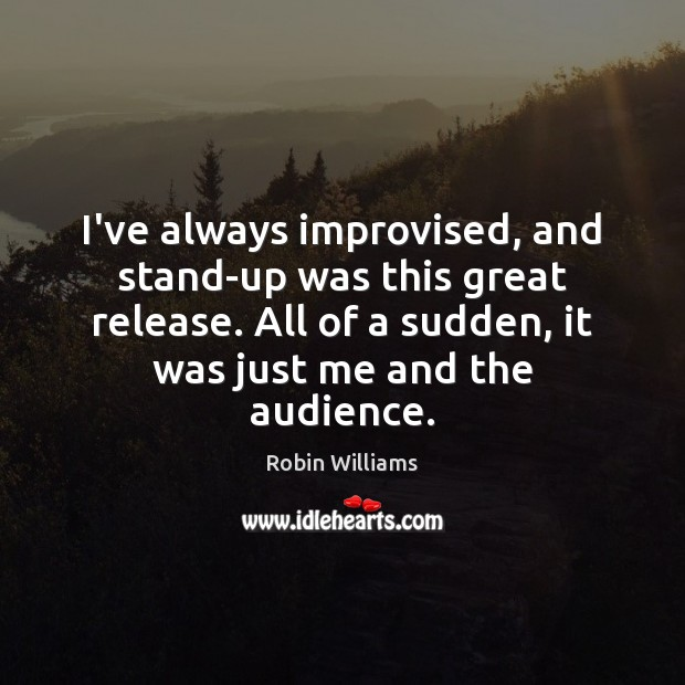 I've always improvised, and stand-up was this great release. All of a Image