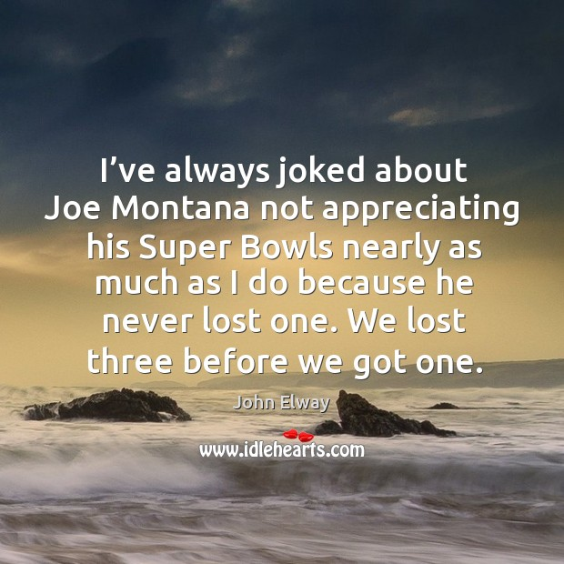 I've always joked about joe montana not appreciating his super bowls nearly as much Image