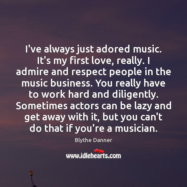 I've always just adored music. It's my first love, really. I admire Blythe Danner Picture Quote