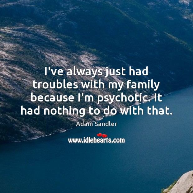 I've always just had troubles with my family because I'm psychotic. It Adam Sandler Picture Quote