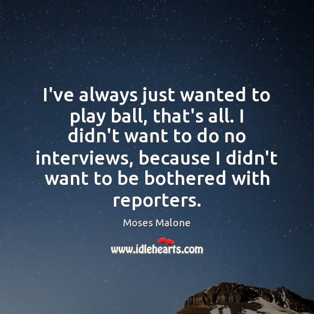 I've always just wanted to play ball, that's all. I didn't want Image