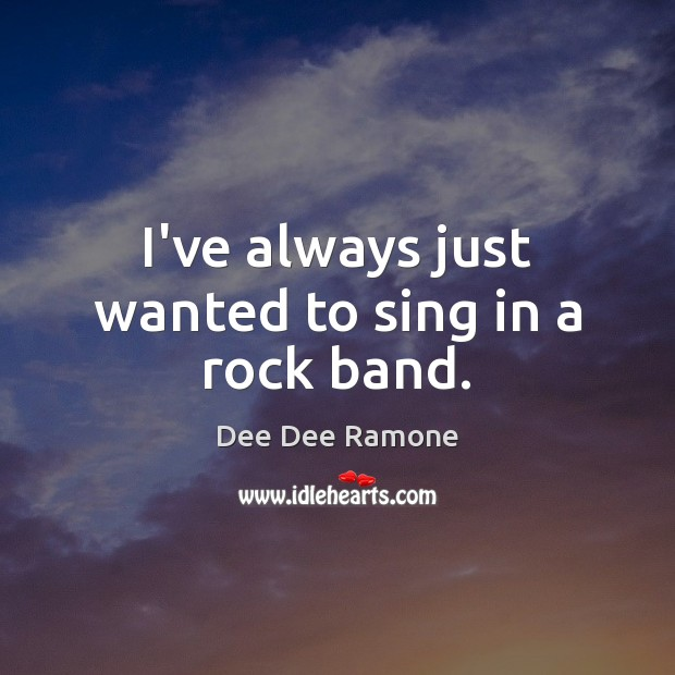 I've always just wanted to sing in a rock band. Dee Dee Ramone Picture Quote