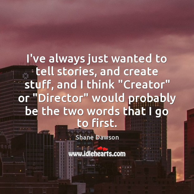 I've always just wanted to tell stories, and create stuff, and I Shane Dawson Picture Quote