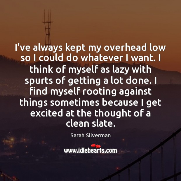 Sarah Silverman Picture Quote image saying: I've always kept my overhead low so I could do whatever I