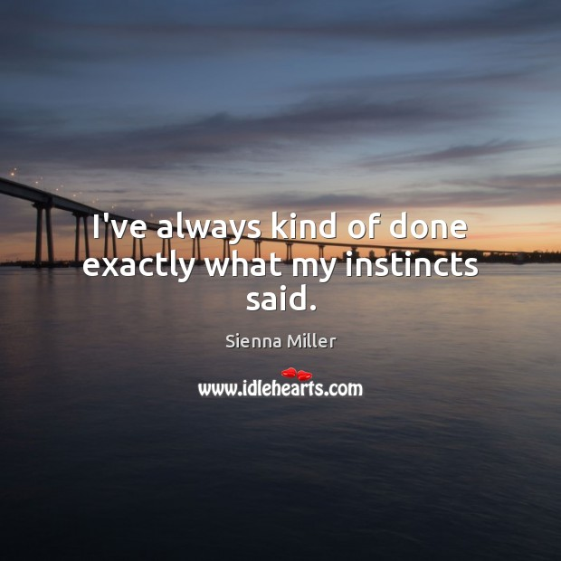 I've always kind of done exactly what my instincts said. Sienna Miller Picture Quote