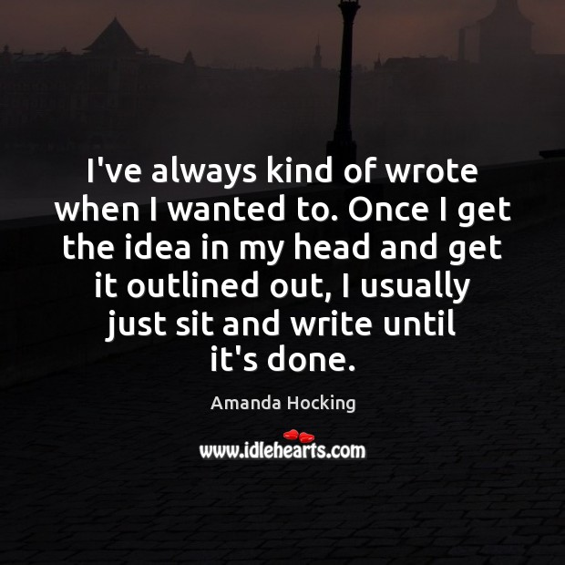 I've always kind of wrote when I wanted to. Once I get Amanda Hocking Picture Quote
