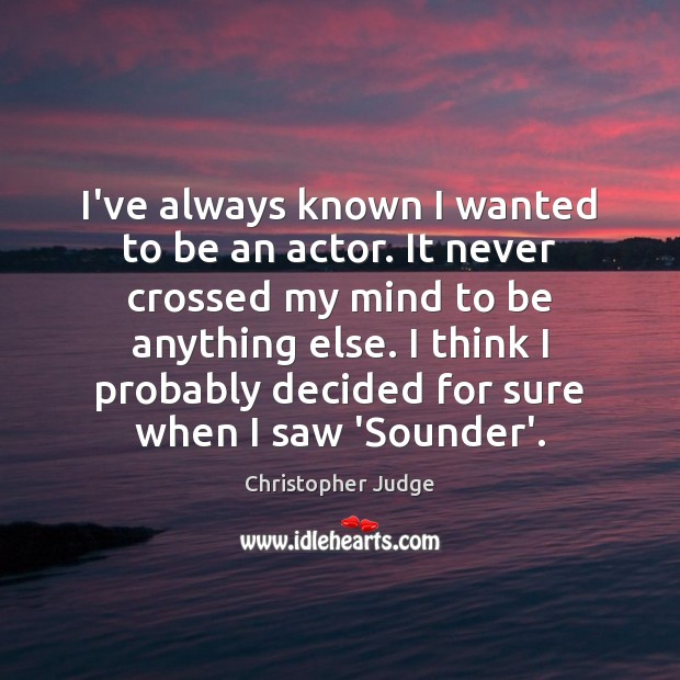 I've always known I wanted to be an actor. It never crossed Image