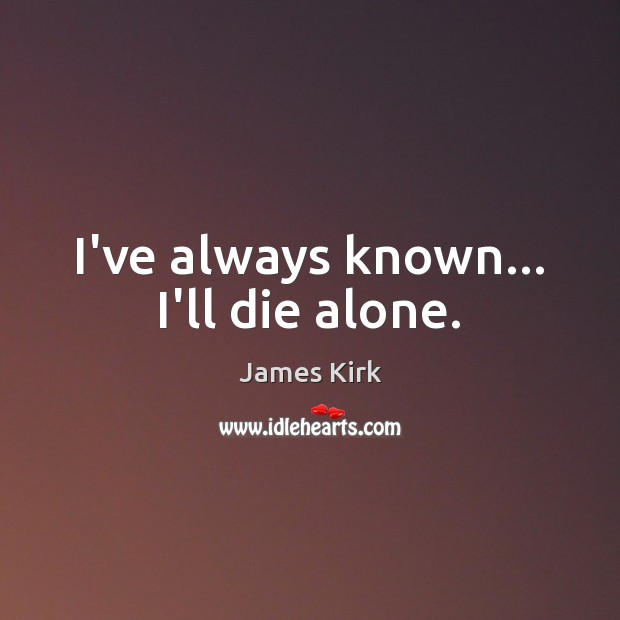 I've always known… I'll die alone. Image