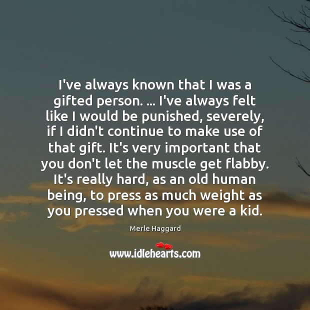 I've always known that I was a gifted person. … I've always felt Merle Haggard Picture Quote