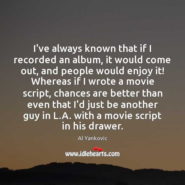 I've always known that if I recorded an album, it would come Al Yankovic Picture Quote