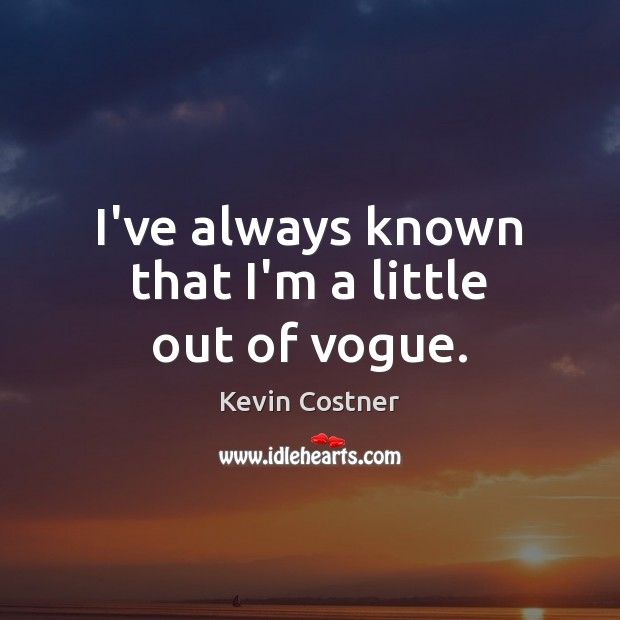 I've always known that I'm a little out of vogue. Kevin Costner Picture Quote
