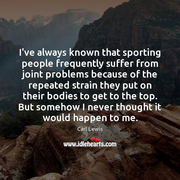 Image, I've always known that sporting people frequently suffer from joint problems because