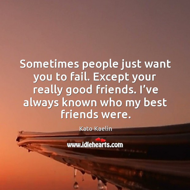 I've always known who my best friends were. Kato Kaelin Picture Quote