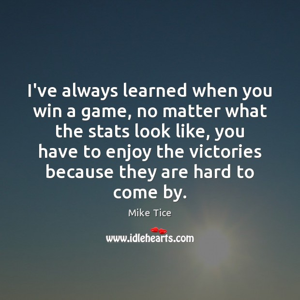 I've always learned when you win a game, no matter what the No Matter What Quotes Image