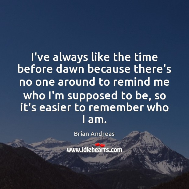 I've always like the time before dawn because there's no one around Brian Andreas Picture Quote