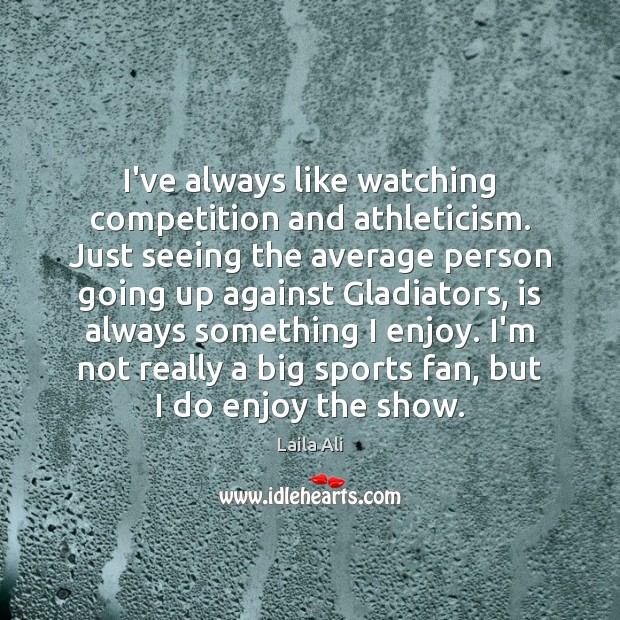 Image, I've always like watching competition and athleticism. Just seeing the average person