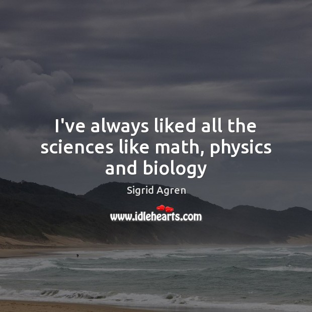 I've always liked all the sciences like math, physics and biology Image