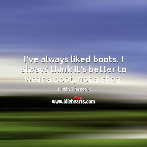 Image, I've always liked boots. I always think it's better to wear a boot, not a shoe.