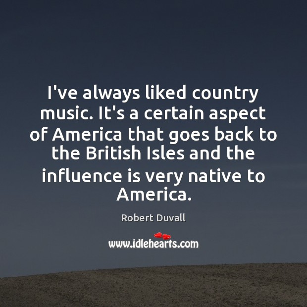 I've always liked country music. It's a certain aspect of America that Robert Duvall Picture Quote