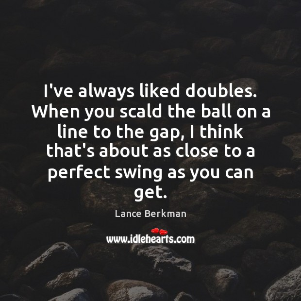 I've always liked doubles. When you scald the ball on a line Image