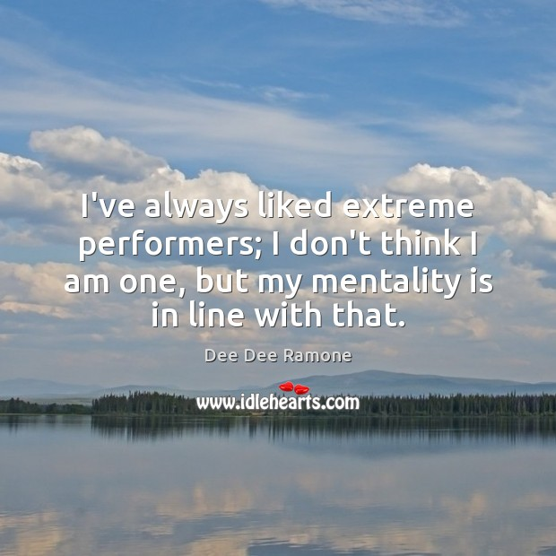 I've always liked extreme performers; I don't think I am one, but Dee Dee Ramone Picture Quote