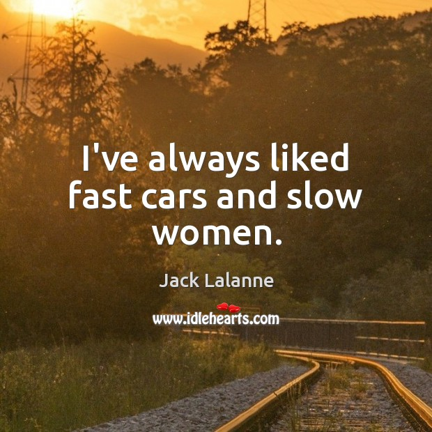I've always liked fast cars and slow women. Image