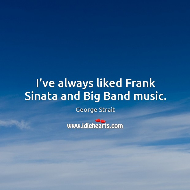 I've always liked frank sinata and big band music. Image