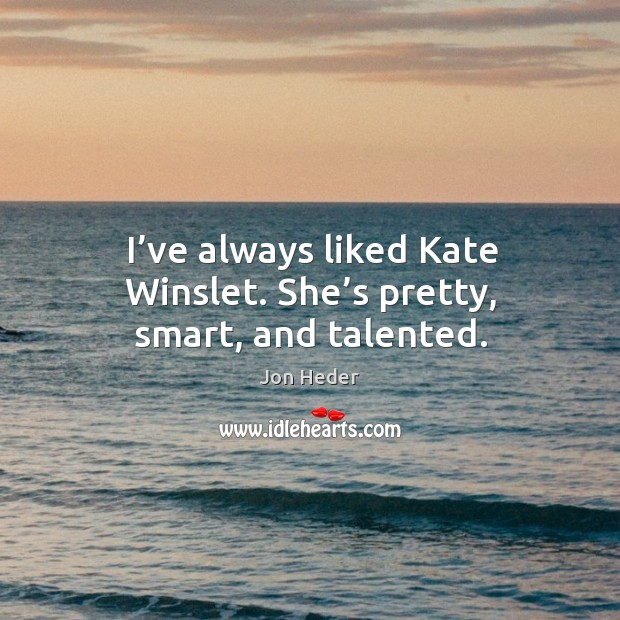 I've always liked kate winslet. She's pretty, smart, and talented. Jon Heder Picture Quote