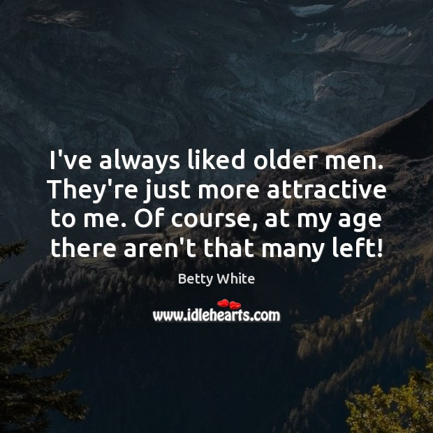 I've always liked older men. They're just more attractive to me. Of Betty White Picture Quote