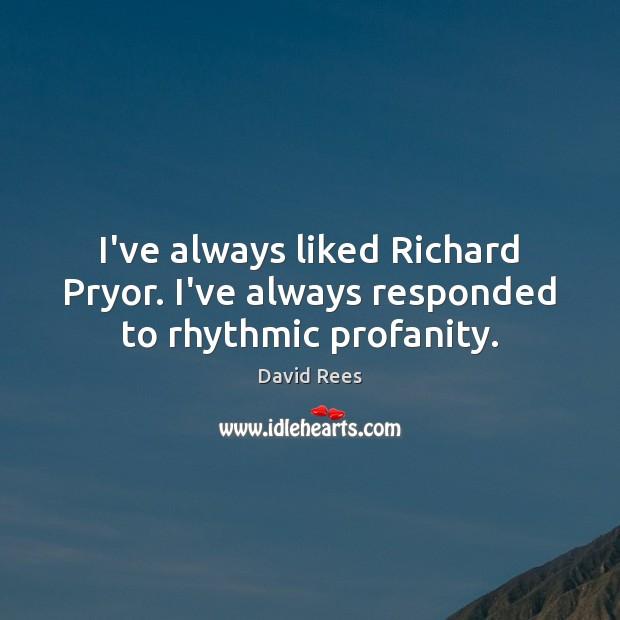 I've always liked Richard Pryor. I've always responded to rhythmic profanity. David Rees Picture Quote