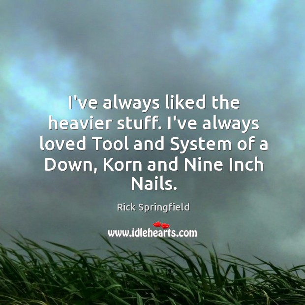 I've always liked the heavier stuff. I've always loved Tool and System Rick Springfield Picture Quote