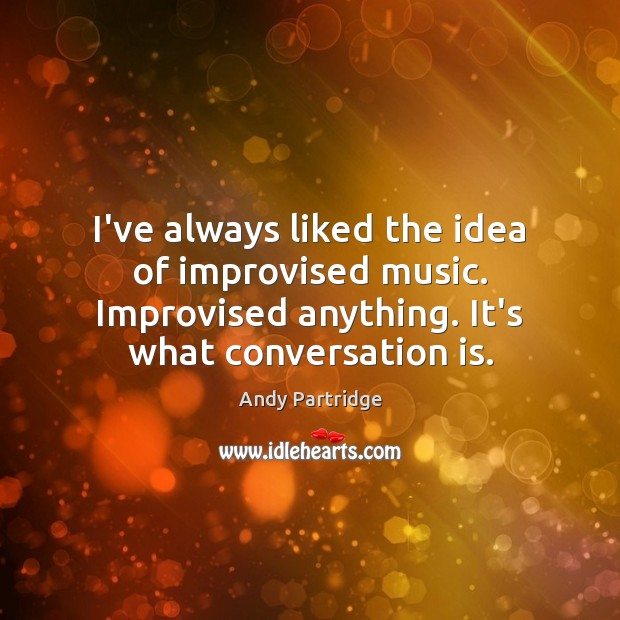 I've always liked the idea of improvised music. Improvised anything. It's what Andy Partridge Picture Quote