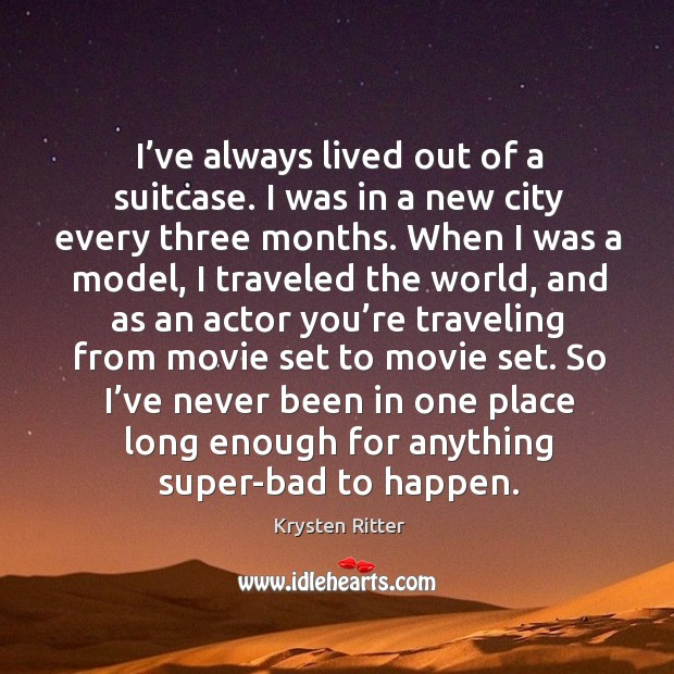 I've always lived out of a suitcase. I was in a new city every three months. Image