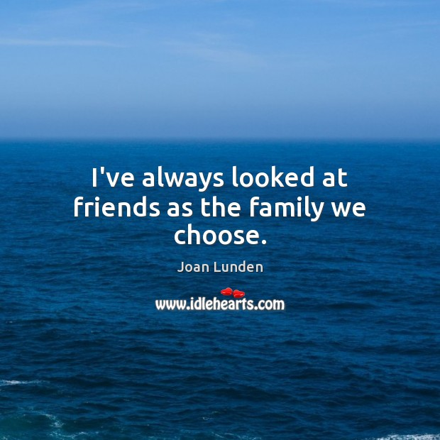 I've always looked at friends as the family we choose. Image