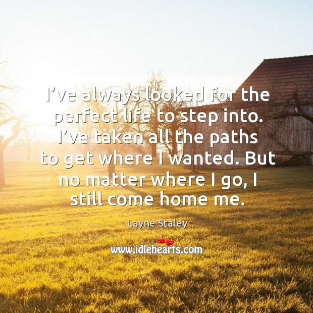 I've always looked for the perfect life to step into. I've taken all the paths to get where I wanted. Layne Staley Picture Quote