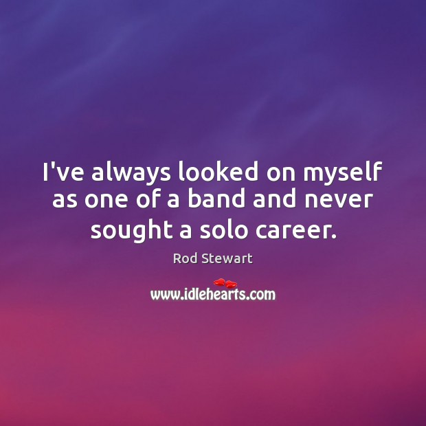 I've always looked on myself as one of a band and never sought a solo career. Image
