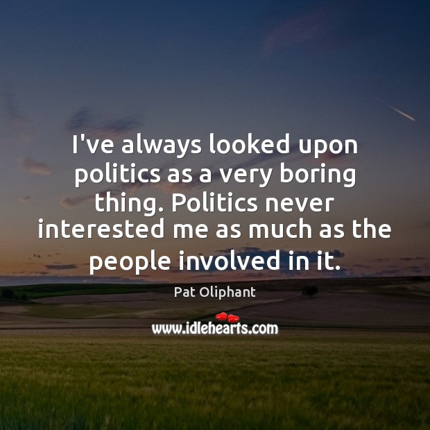 I've always looked upon politics as a very boring thing. Politics never Image