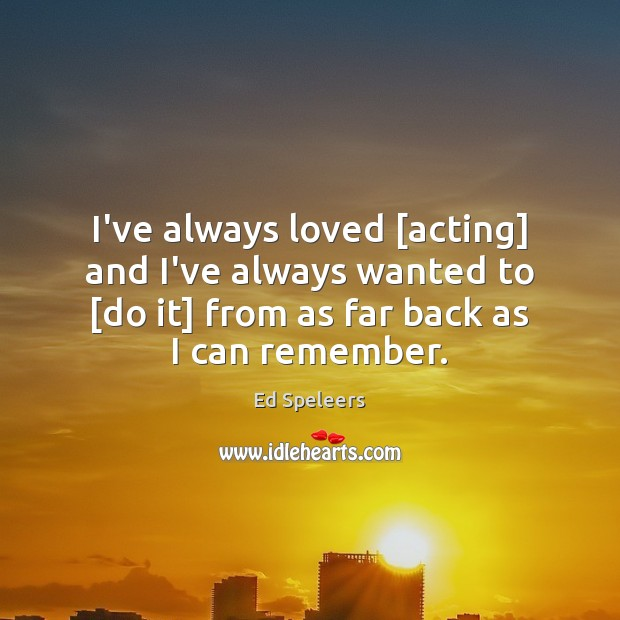 I've always loved [acting] and I've always wanted to [do it] from Image