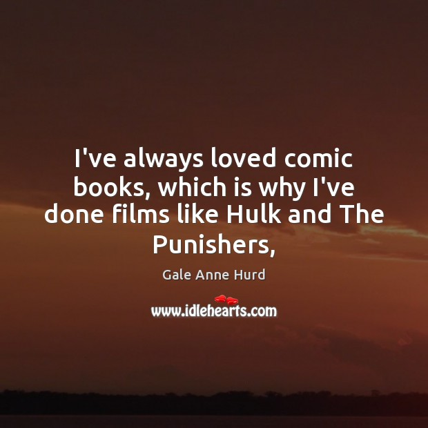 I've always loved comic books, which is why I've done films like Hulk and The Punishers, Gale Anne Hurd Picture Quote