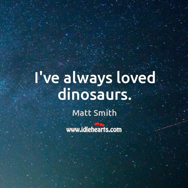I've always loved dinosaurs. Matt Smith Picture Quote