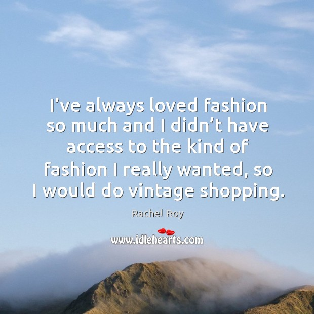 I've always loved fashion so much and I didn't have access to the kind of fashion I really wanted, so I would do vintage shopping. Rachel Roy Picture Quote