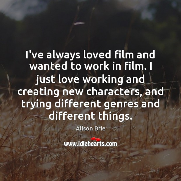 I've always loved film and wanted to work in film. I just Alison Brie Picture Quote