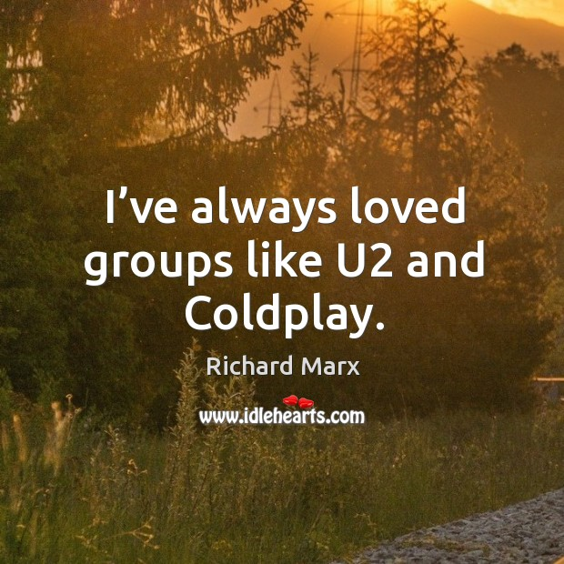 I've always loved groups like u2 and coldplay. Richard Marx Picture Quote