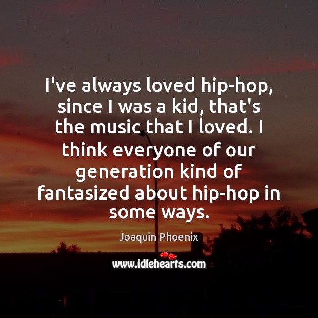 I've always loved hip-hop, since I was a kid, that's the music Image