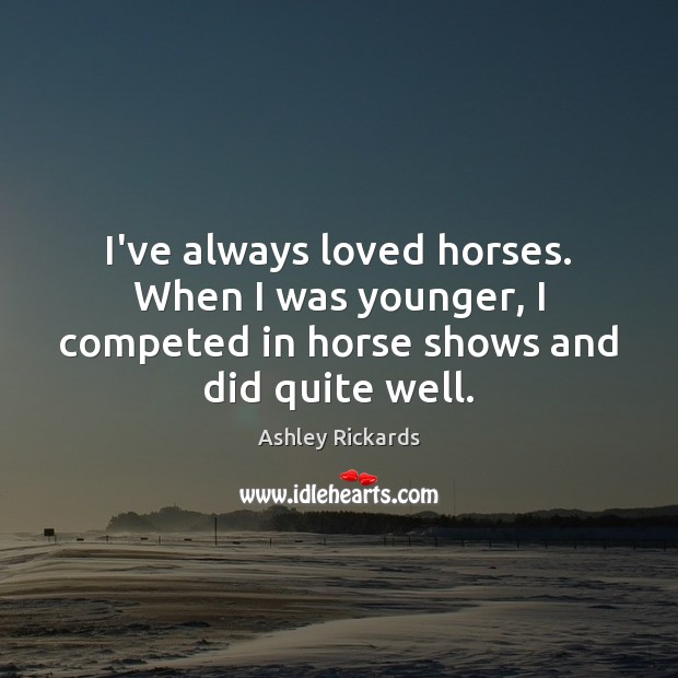 Image, I've always loved horses. When I was younger, I competed in horse
