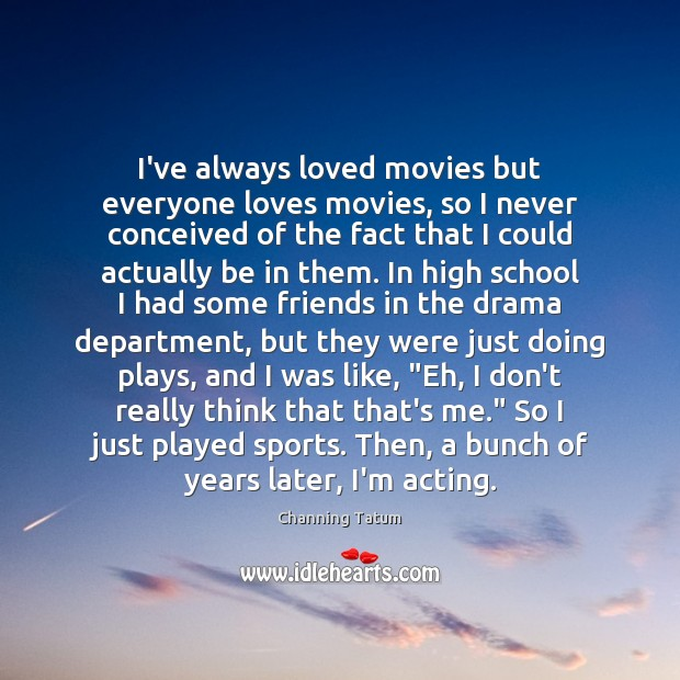 I've always loved movies but everyone loves movies, so I never conceived Image