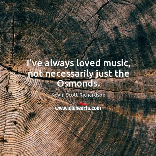 I've always loved music, not necessarily just the osmonds. Kevin Scott Richardson Picture Quote