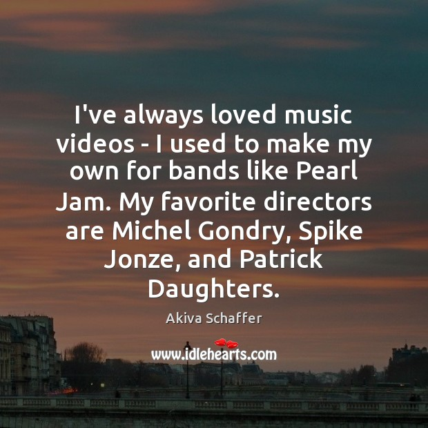 Image, I've always loved music videos – I used to make my own