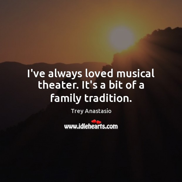 I've always loved musical theater. It's a bit of a family tradition. Image