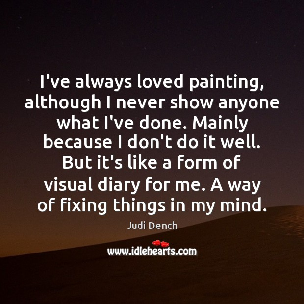 I've always loved painting, although I never show anyone what I've done. Judi Dench Picture Quote